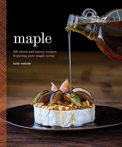 Maple, 100 Sweet & Savory Recipes, by the author of Healthy Seasonal Recipes
